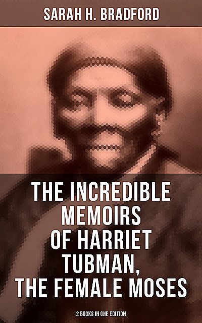 The Incredible Memoirs of Harriet Tubman, the Female Moses (2 Books in One Edition), Sarah Bradford