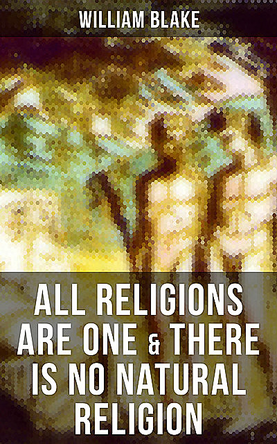 ALL RELIGIONS ARE ONE & THERE IS NO NATURAL RELIGION, William Blake