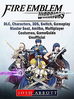 Fire Emblem Warriors Game, DLC, Characters, 3DS, Amiibo, Multiplayer, Game Guide Unofficial, Josh Abbott