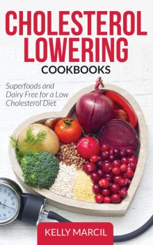 Cholesterol Lowering Cookbooks: Superfoods and Dairy Free for a Low Cholesterol Diet, Kelly Marcil