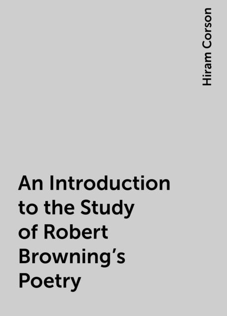 An Introduction to the Study of Robert Browning's Poetry, Hiram Corson