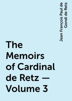 The Memoirs of Cardinal de Retz — Volume 3, Jean François Paul de Gondi de Retz
