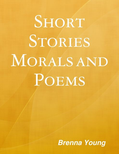 """Short Stories, Morals and Poems"", Brenna Young"