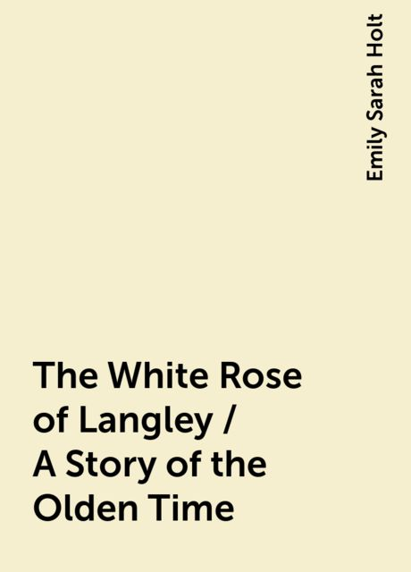 The White Rose of Langley / A Story of the Olden Time, Emily Sarah Holt