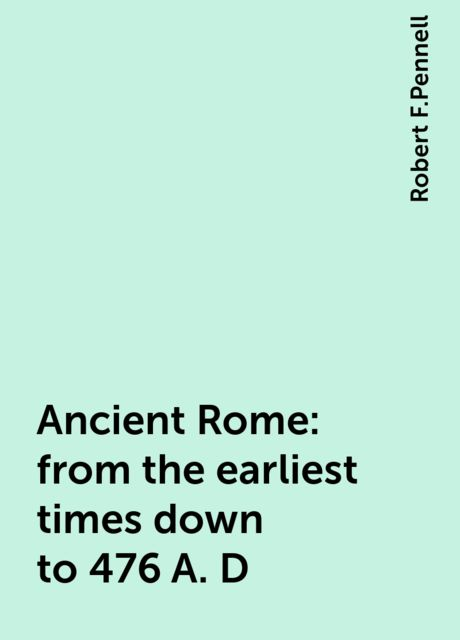 Ancient Rome : from the earliest times down to 476 A. D, Robert F.Pennell