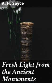 Fresh Light from the Ancient Monuments, Archibald Henry Sayce