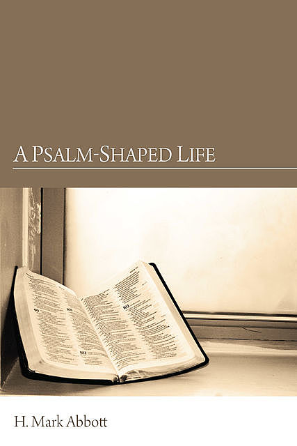 A Psalm-Shaped Life, H. Mark Abbott