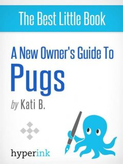 A New Owner's Guide to Pugs, Kati B.