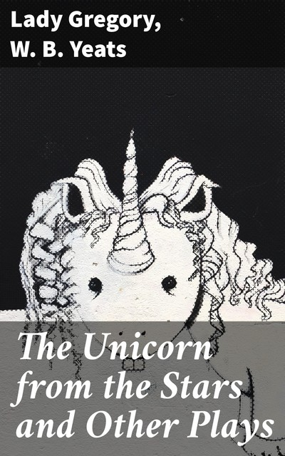 The Unicorn from the Stars and Other Plays, Lady Gregory, William Butler Yeats
