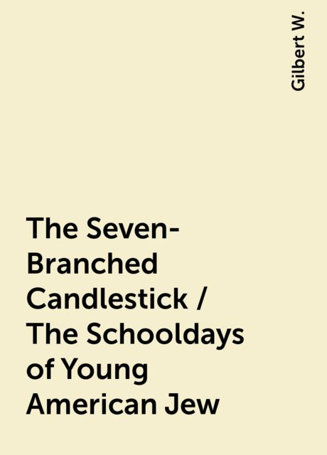 The Seven-Branched Candlestick / The Schooldays of Young American Jew, Gilbert W.