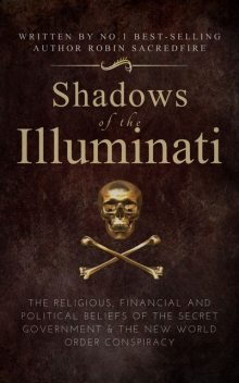 Shadows of the Illuminati: The Religious, Financial and Political Beliefs of the Secret Government & The New World Order Conspiracy, Robin Sacredfire