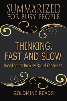 Thinking, Fast and Slow – Summarized for Busy People: Based On the Book By Daniel Kahneman, Goldmine Reads