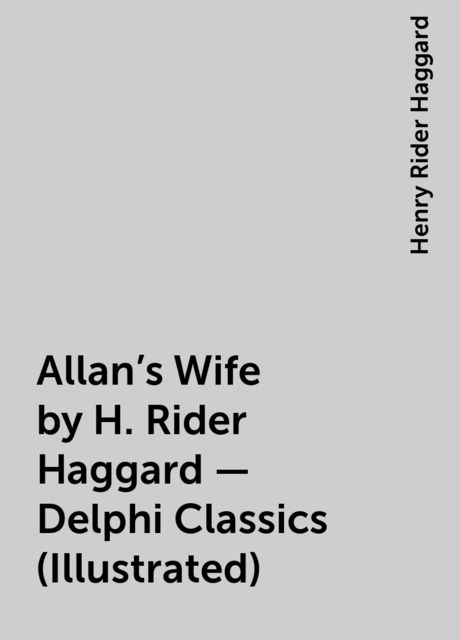 Allan's Wife by H. Rider Haggard – Delphi Classics (Illustrated), Henry Rider Haggard