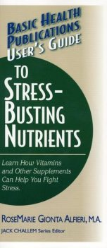 User's Guide to Stress-Busting Nutrients, Rosemarie Gionta Alfieri M.A.