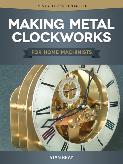 Making Metal Clockworks for Home Machinists, Stan Bray