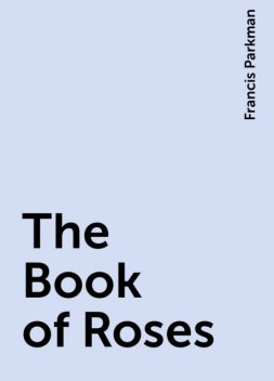 The Book of Roses, Francis Parkman