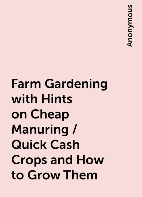 Farm Gardening with Hints on Cheap Manuring / Quick Cash Crops and How to Grow Them,