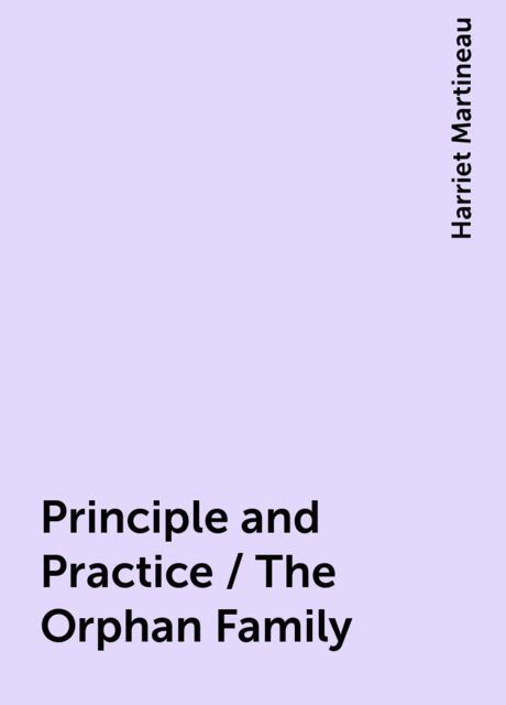 Principle and Practice / The Orphan Family, Harriet Martineau