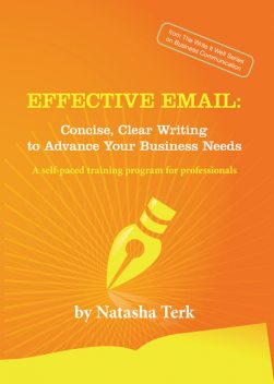 Effective Email: Concise, Clear Writing to Advance Your Business Needs, Natasha Terk