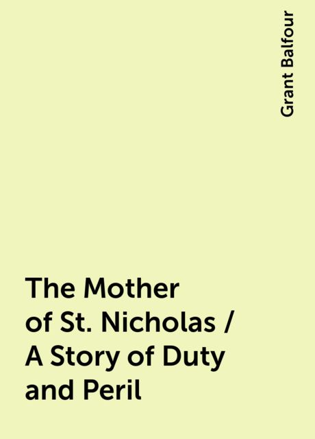 The Mother of St. Nicholas / A Story of Duty and Peril, Grant Balfour
