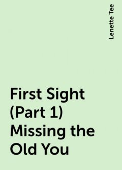 First Sight (Part 1) Missing the Old You, Lenette Tee