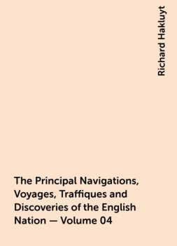 The Principal Navigations, Voyages, Traffiques and Discoveries of the English Nation — Volume 04, Richard Hakluyt