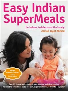 Easy Indian SuperMeals for Babies, Toddlers and the Family, Zainab Jagot Ahmed