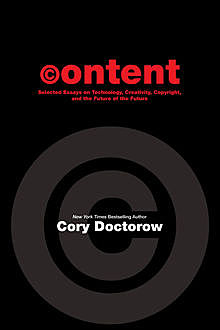 CONTENT: Selected Essays on Technology, Creativity, Copyright and the Future of the Future, Cory Doctorow