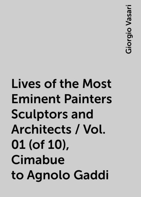 Lives of the Most Eminent Painters Sculptors and Architects / Vol. 01 (of 10), Cimabue to Agnolo Gaddi, Giorgio Vasari