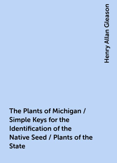 The Plants of Michigan / Simple Keys for the Identification of the Native Seed / Plants of the State, Henry Allan Gleason