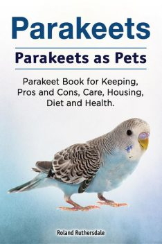 Parakeets. Parakeets as Pets. Parakeet Book for Keeping, Pros and Cons, Care, Housing, Diet and Health, Roland Ruthersdale