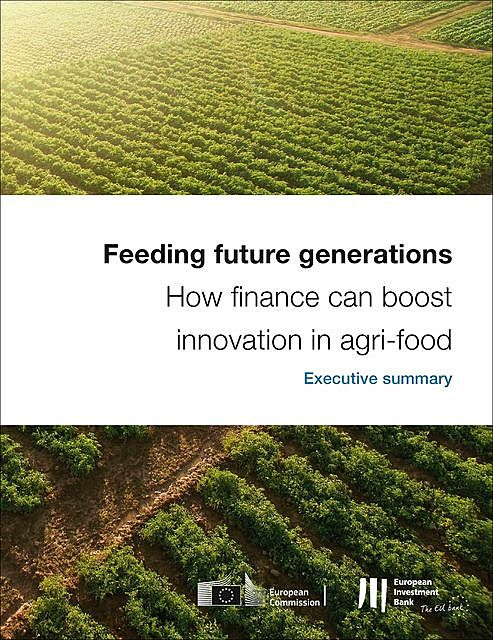 Feeding future generations: How finance can boost innovation in agri-food – Executive Summary, European Investment Bank