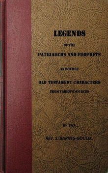 Legends of the Patriarchs and Prophets and otheatacters from Various Sources, S.Baring-Gould
