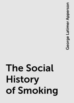 The Social History of Smoking, George Latimer Apperson