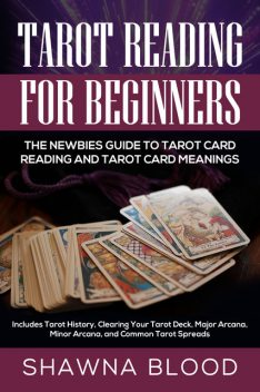 Tarot Reading for Beginners: The Newbies Guide to Tarot Card Reading and Tarot Card Meanings, Shawna Blood