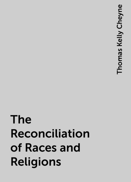 The Reconciliation of Races and Religions, Thomas Kelly Cheyne
