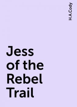 Jess of the Rebel Trail, H.A.Cody