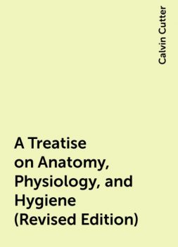 A Treatise on Anatomy, Physiology, and Hygiene (Revised Edition), Calvin Cutter
