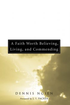 A Faith Worth Believing, Living, and Commending, Dennis Ngien