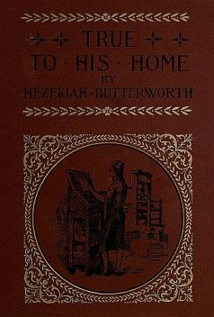 True to His Home / A Tale of the Boyhood of Franklin, Hezekiah Butterworth