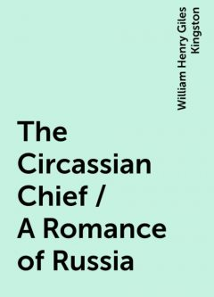 The Circassian Chief / A Romance of Russia, William Henry Giles Kingston