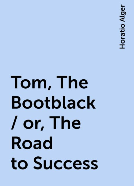 Tom, The Bootblack / or, The Road to Success, Horatio Alger