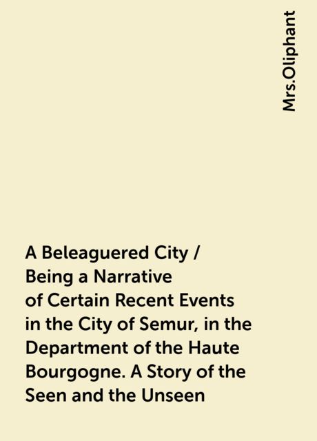 A Beleaguered City / Being a Narrative of Certain Recent Events in the City of Semur, in the Department of the Haute Bourgogne. A Story of the Seen and the Unseen,
