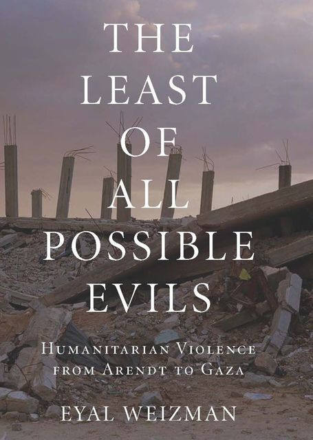 The Least of All Possible Evils: Humanitarian Violence from Arendt to Gaza, Eyal Weizman