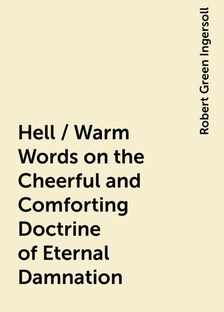 Hell / Warm Words on the Cheerful and Comforting Doctrine of Eternal Damnation, Robert Green Ingersoll