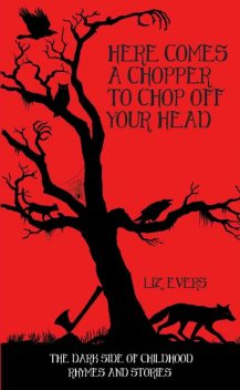 Here Comes A Chopper to Chop Off Your Head – The Dark Side of Childhood Rhymes & Stories, Liz Evers