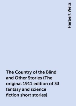 The Country of the Blind and Other Stories (The original 1911 edition of 33 fantasy and science fiction short stories), Herbert Wells