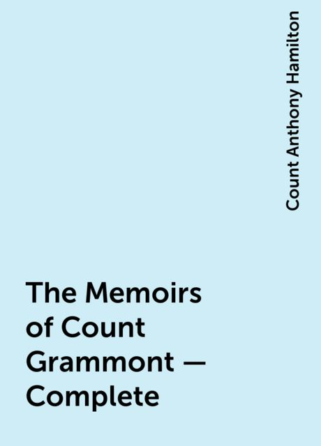 The Memoirs of Count Grammont — Complete, Count Anthony Hamilton