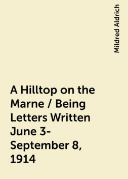 A Hilltop on the Marne / Being Letters Written June 3-September 8, 1914, Mildred Aldrich