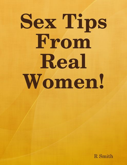 Sex Tips from Real Women!, R Smith